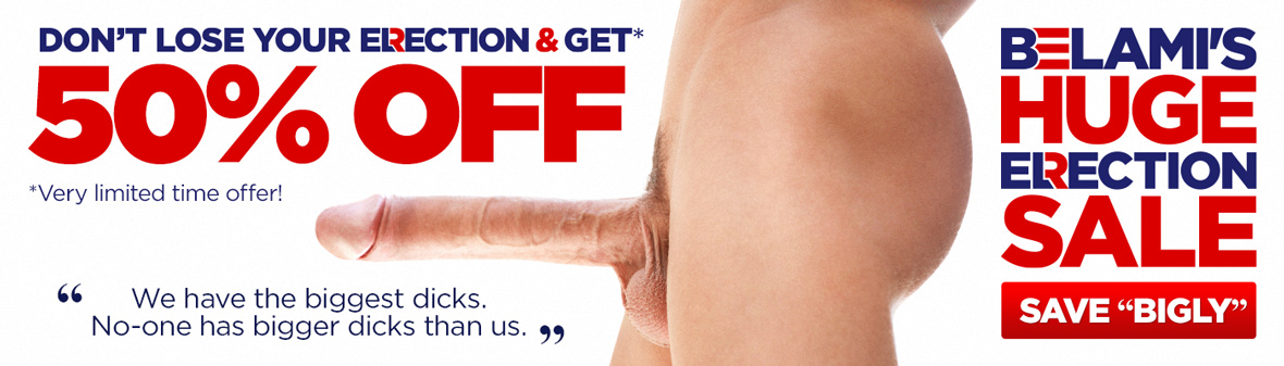 BELAMI'S HUGE ERECTION SALE Don't loose your erection and enjoy our special offer